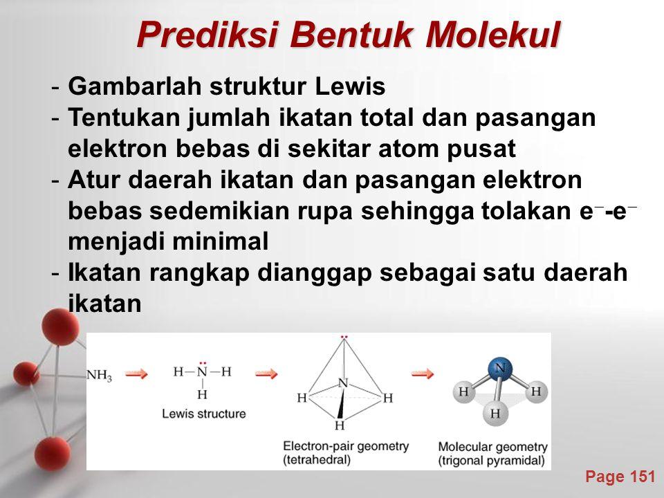 Page 151 Prediksi Bentuk Molekul Prediksi Bentuk Molekul -Gambarlah struktur Lewis -Tentukan jumlah ikatan total dan pasangan elektron bebas di sekitar atom pusat -Atur daerah ikatan dan pasangan elektron bebas sedemikian rupa sehingga tolakan e  -e  menjadi minimal -Ikatan rangkap dianggap sebagai satu daerah ikatan