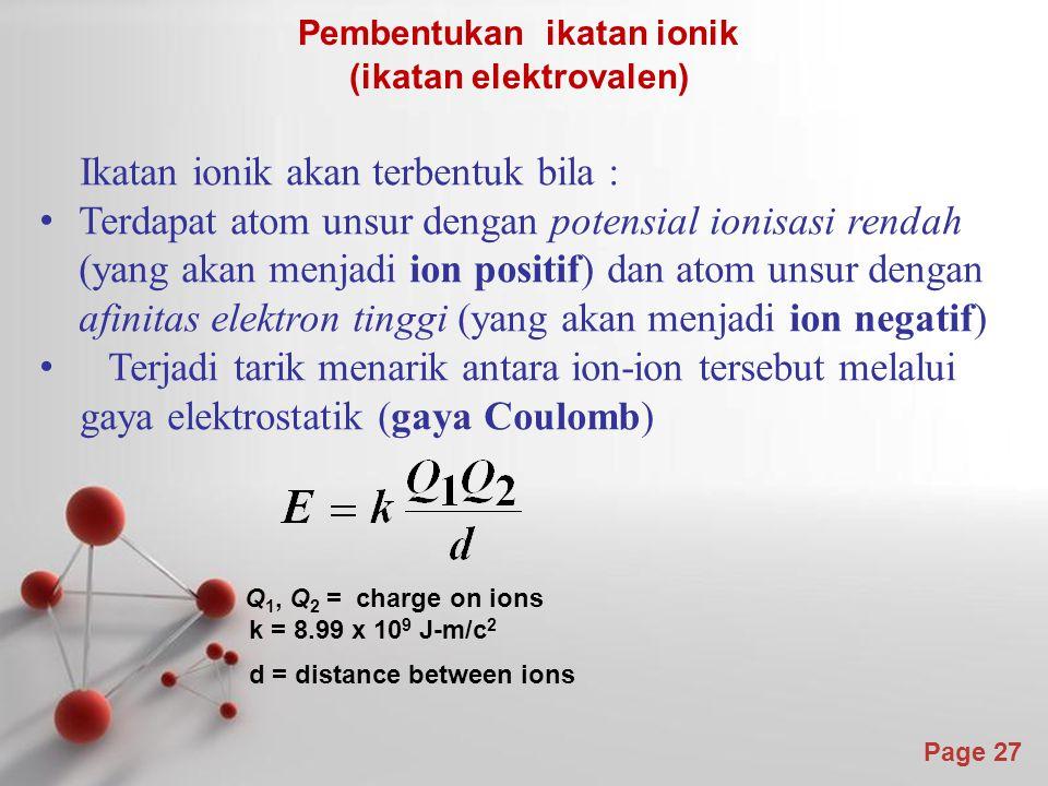 Page 27 Ikatan ionik akan terbentuk bila : Terdapat atom unsur dengan potensial ionisasi rendah (yang akan menjadi ion positif) dan atom unsur dengan afinitas elektron tinggi (yang akan menjadi ion negatif) Terjadi tarik menarik antara ion-ion tersebut melalui gaya elektrostatik (gaya Coulomb) Q 1, Q 2 = charge on ions k = 8.99 x 10 9 J-m/c 2 d = distance between ions Pembentukan ikatan ionik (ikatan elektrovalen)