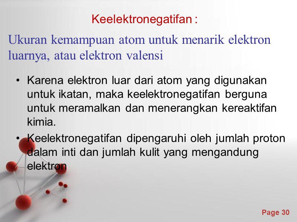 Page 30 Keelektronegatifan : Ukuran kemampuan atom untuk menarik elektron luarnya, atau elektron valensi Karena elektron luar dari atom yang digunakan untuk ikatan, maka keelektronegatifan berguna untuk meramalkan dan menerangkan kereaktifan kimia.