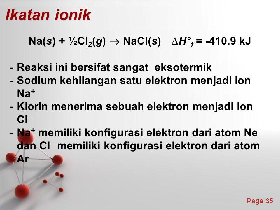 Page 35 Ikatan ionik Na(s) + ½Cl 2 (g)  NaCl(s)  H° f = -410.9 kJ -Reaksi ini bersifat sangat eksotermik -Sodium kehilangan satu elektron menjadi ion Na + -Klorin menerima sebuah elektron menjadi ion Cl  -Na + memiliki konfigurasi elektron dari atom Ne dan Cl  memiliki konfigurasi elektron dari atom Ar
