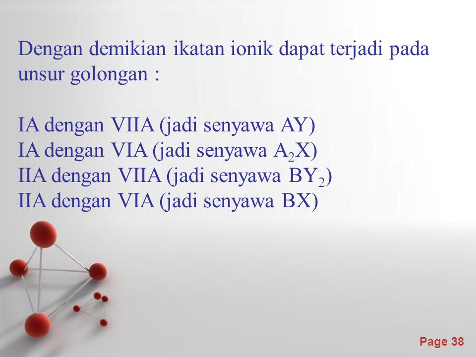 Page 38 Dengan demikian ikatan ionik dapat terjadi pada unsur golongan : IA dengan VIIA (jadi senyawa AY) IA dengan VIA (jadi senyawa A 2 X) IIA dengan VIIA (jadi senyawa BY 2 ) IIA dengan VIA (jadi senyawa BX)