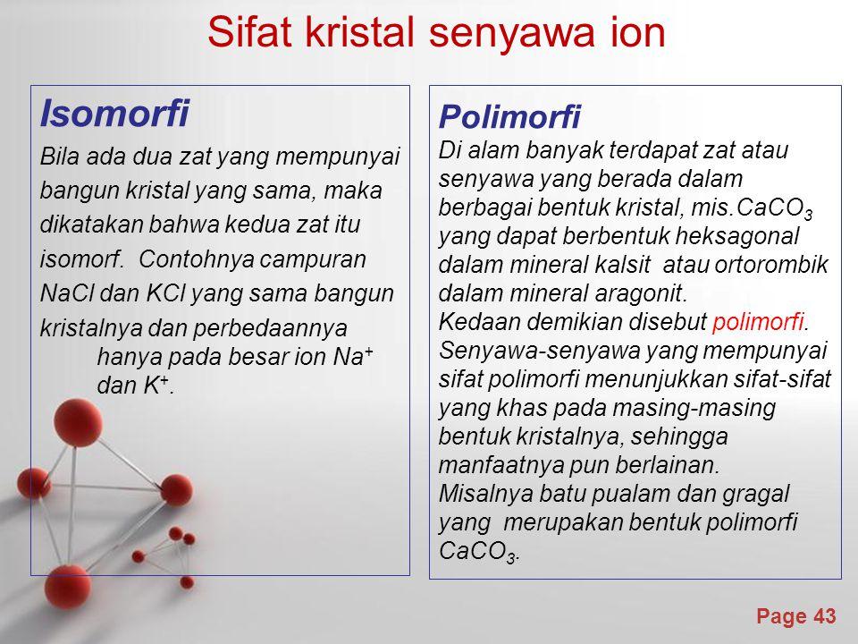 Page 43 Sifat kristal senyawa ion Isomorfi Bila ada dua zat yang mempunyai bangun kristal yang sama, maka dikatakan bahwa kedua zat itu isomorf.