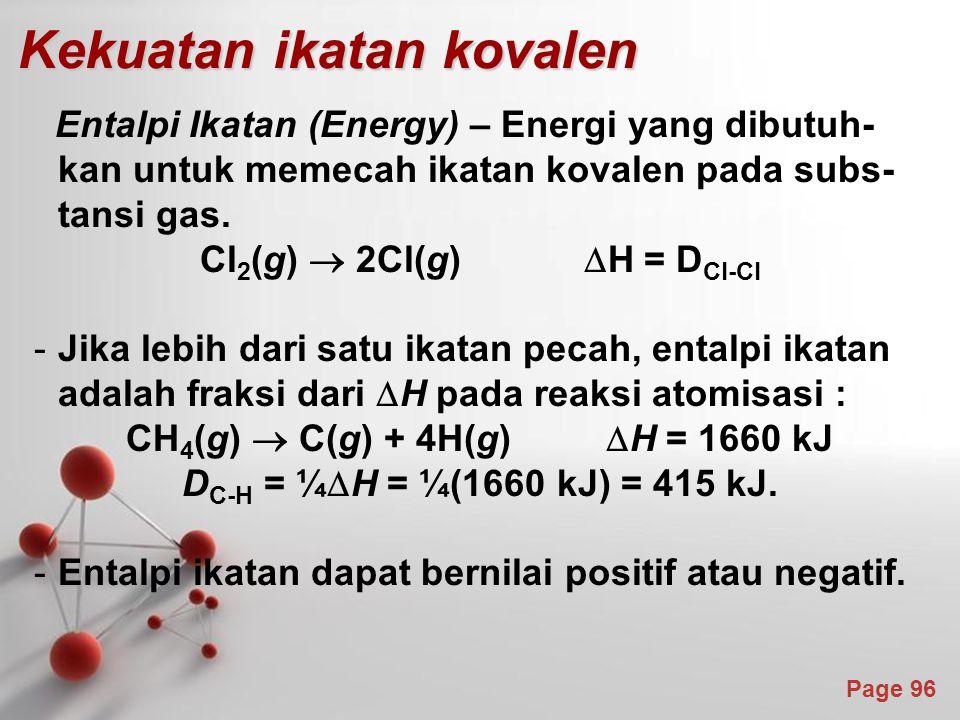 Page 96 Kekuatan ikatan kovalen Entalpi Ikatan (Energy) – Energi yang dibutuh- kan untuk memecah ikatan kovalen pada subs- tansi gas.