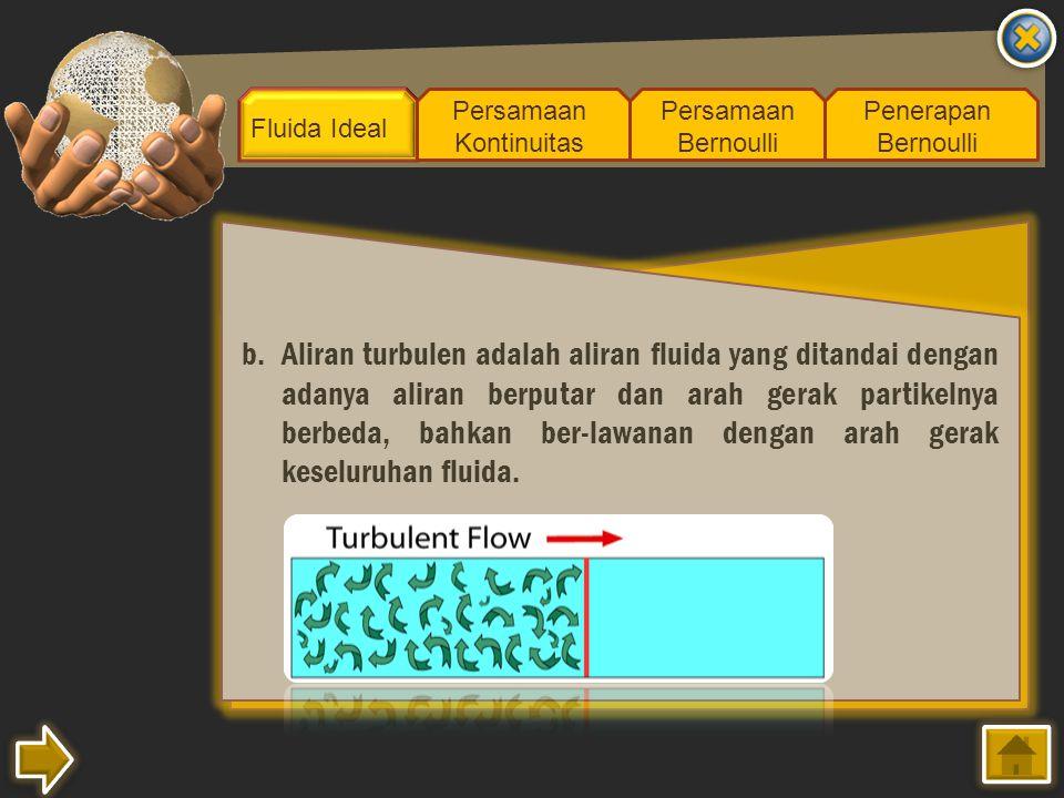 Fluida Ideal Persamaan Kontinuitas Persamaan Bernoulli Penerapan Bernoulli b.Aliran turbulen adalah aliran fluida yang ditandai dengan adanya aliran b