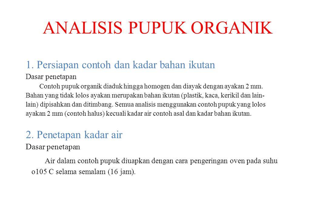ANALISIS PUPUK ORGANIK 1. Persiapan contoh dan kadar bahan ikutan Dasar penetapan Contoh pupuk organik diaduk hingga homogen dan diayak dengan ayakan