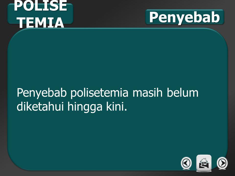 POLISE TEMIA Penyebab polisetemia masih belum diketahui hingga kini. PenyebabPenyebab