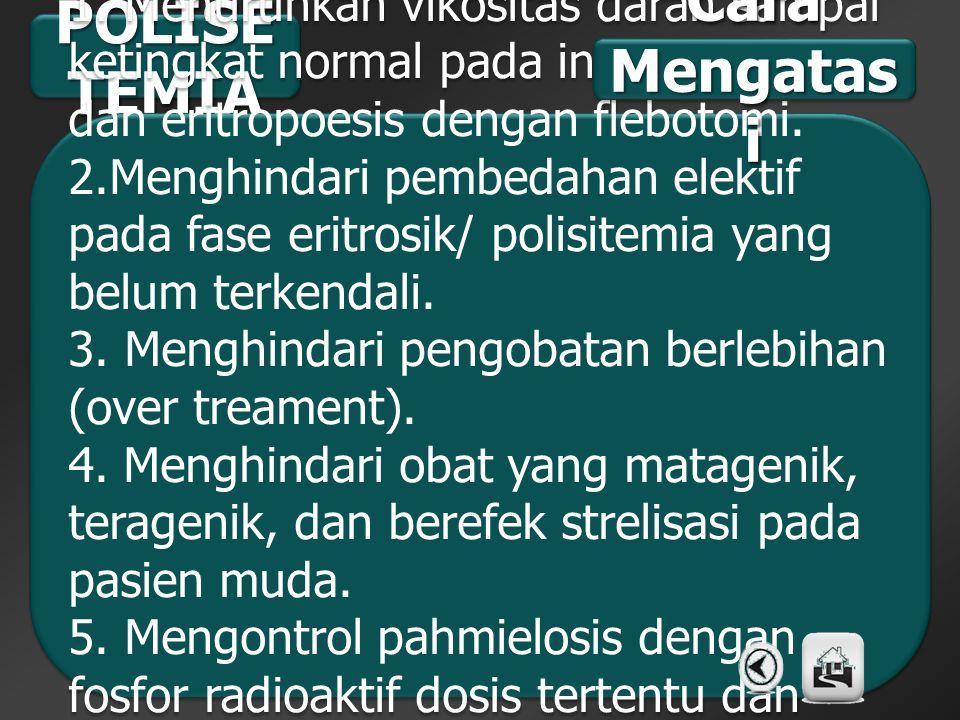 POLISE TEMIA 1. Menurunkan vikositas darah sampai ketingkat normal pada indivudu dan eritropoesis dengan flebotomi. 2.Menghindari pembedahan elektif p