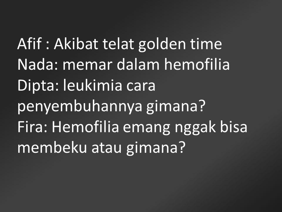Afif : Akibat telat golden time Nada: memar dalam hemofilia Dipta: leukimia cara penyembuhannya gimana? Fira: Hemofilia emang nggak bisa membeku atau