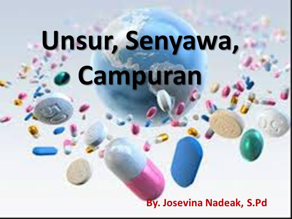 Unsur, Senyawa, Campuran By. Josevina Nadeak, S.Pd