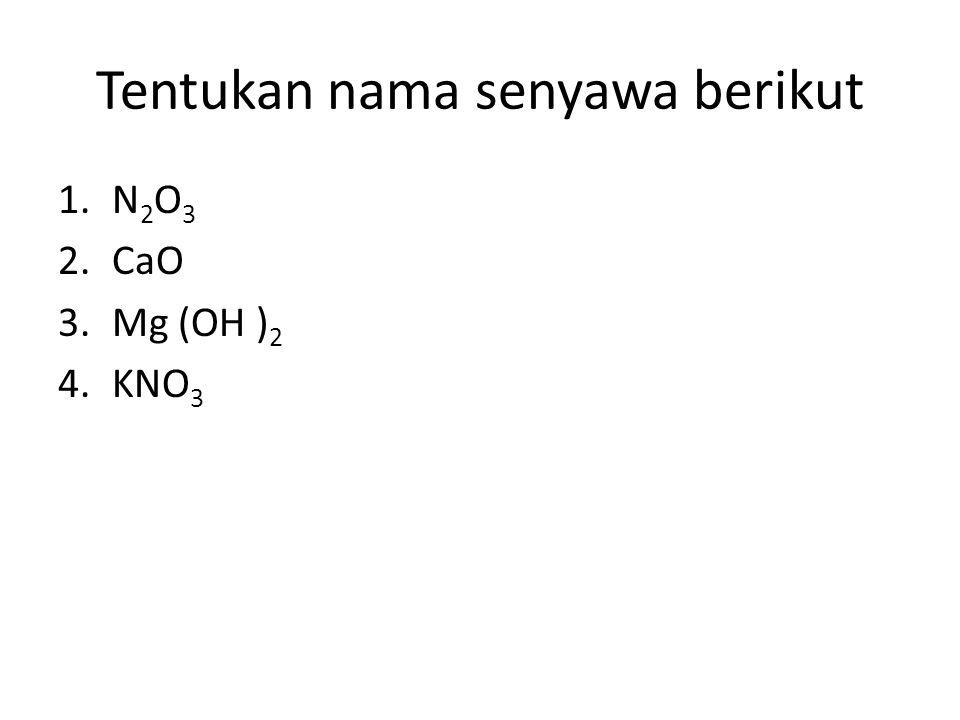 Tentukan nama senyawa berikut 1.N 2 O 3 2.CaO 3.Mg (OH ) 2 4.KNO 3