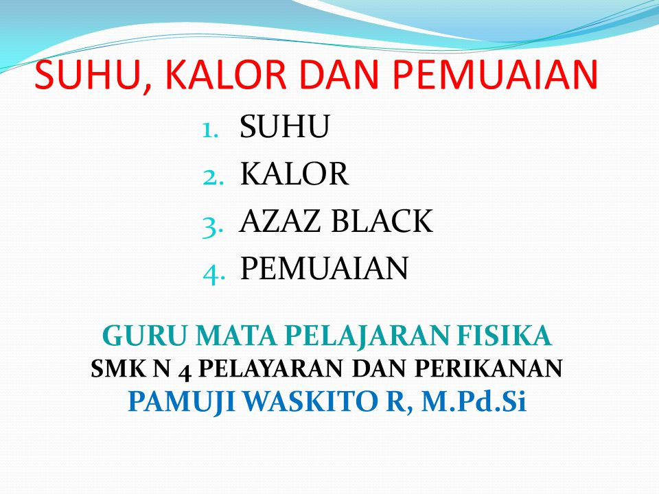 SUHU, KALOR DAN PEMUAIAN 1.SUHU 2. KALOR 3. AZAZ BLACK 4.