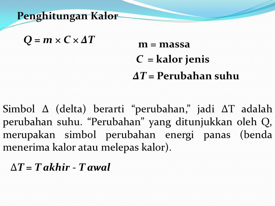 "Q = m × C × ΔT m = massa C = kalor jenis ΔT = Perubahan suhu Simbol Δ (delta) berarti ""perubahan,"" jadi ΔΤ adalah perubahan suhu. ""Perubahan"" yang dit"