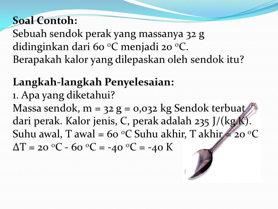 Soal Contoh: Sebuah sendok perak yang massanya 32 g didinginkan dari 60 o C menjadi 20 o C.