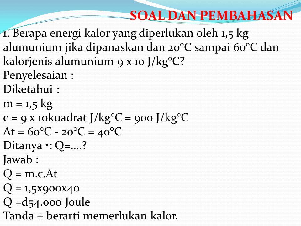 1. Berapa energi kalor yang diperlukan oleh 1,5 kg alumunium jika dipanaskan dan 20°C sampai 60°C dan kalorjenis alumunium 9 x 10 J/kg°C? Penyelesaian