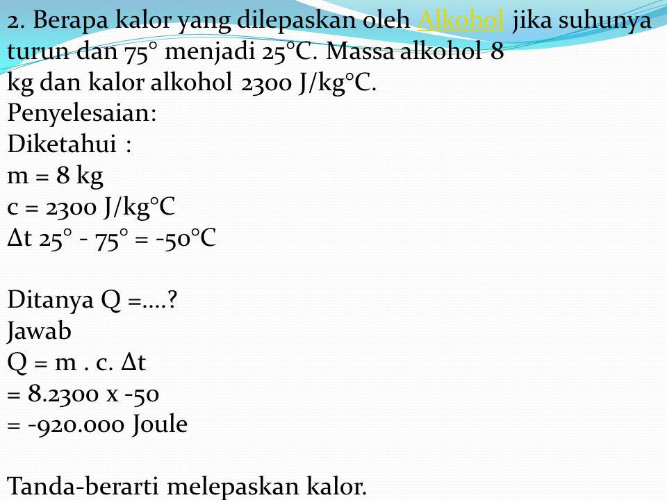 2. Berapa kalor yang dilepaskan oleh Alkohol jika suhunya turun dan 75° menjadi 25°C. Massa alkohol 8 kg dan kalor alkohol 2300 J/kg°C. Penyelesaian: