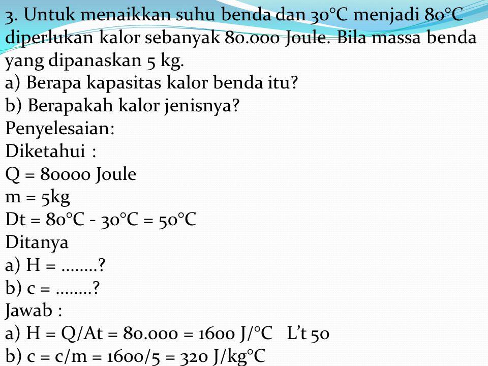 3. Untuk menaikkan suhu benda dan 30°C menjadi 80°C diperlukan kalor sebanyak 80.000 Joule. Bila massa benda yang dipanaskan 5 kg. a) Berapa kapasitas