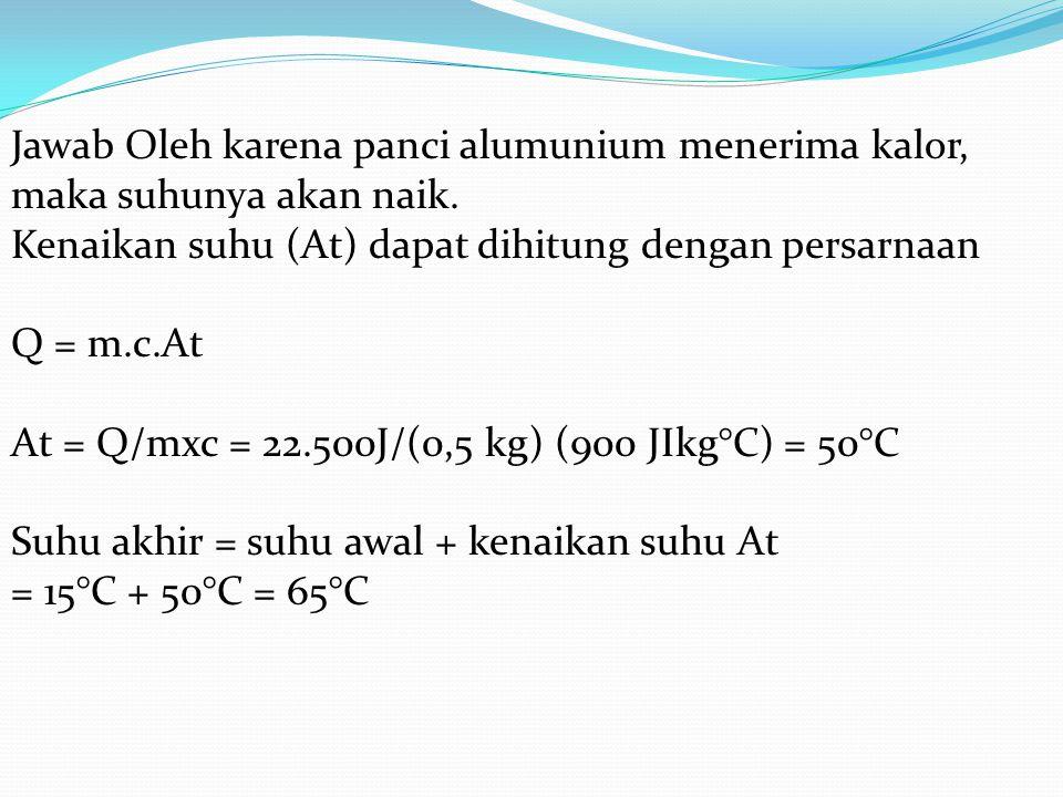 Jawab Oleh karena panci alumunium menerima kalor, maka suhunya akan naik. Kenaikan suhu (At) dapat dihitung dengan persarnaan Q = m.c.At At = Q/mxc =
