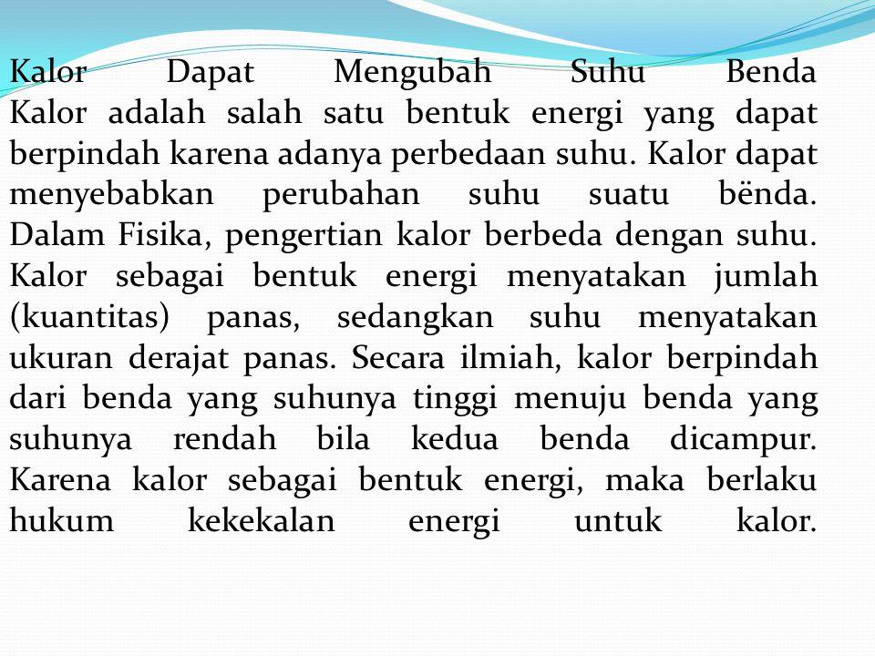 Kalor Dapat Mengubah Suhu Benda Kalor adalah salah satu bentuk energi yang dapat berpindah karena adanya perbedaan suhu.