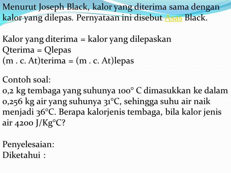 Menurut Joseph Black, kalor yang diterima sama dengan kalor yang dilepas. Pernyataan ini disebut Asas Black. Kalor yang diterima = kalor yang dilepask
