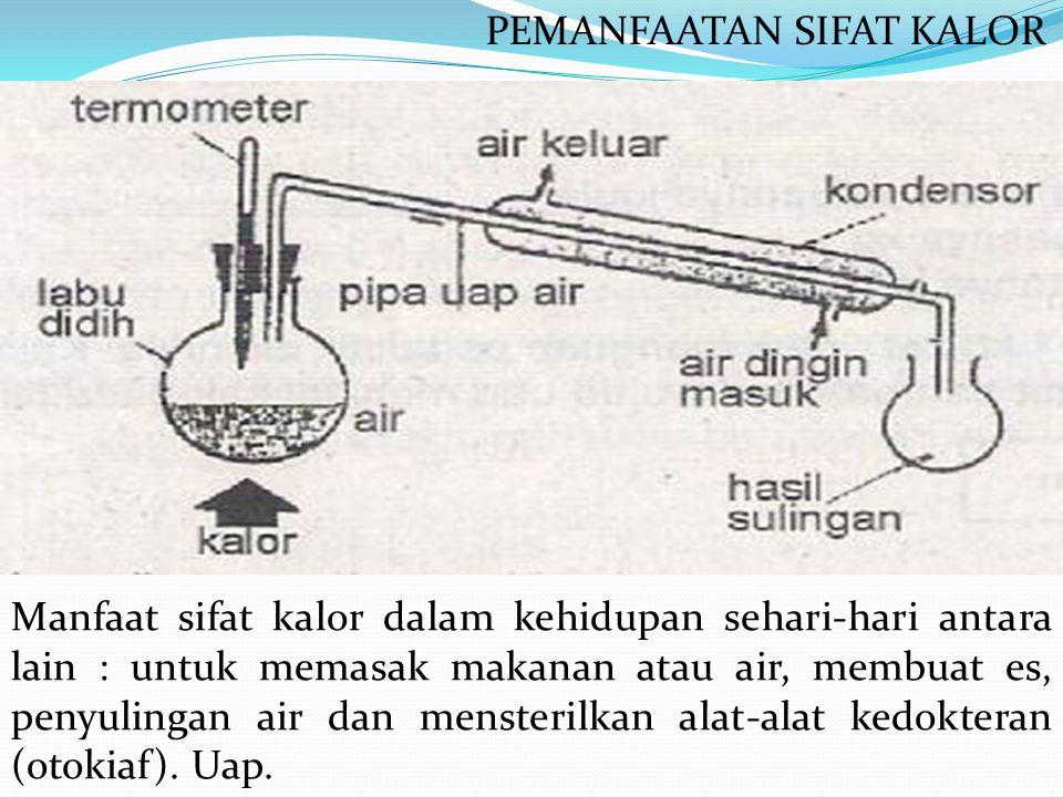 Manfaat sifat kalor dalam kehidupan sehari-hari antara lain : untuk memasak makanan atau air, membuat es, penyulingan air dan mensterilkan alat-alat k