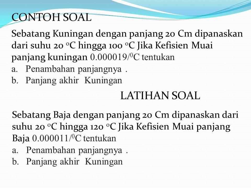 CONTOH SOAL Sebatang Kuningan dengan panjang 20 Cm dipanaskan dari suhu 20 o C hingga 100 0 C Jika Kefisien Muai panjang kuningan 0.000019/ 0 C tentukan a.Penambahan panjangnya.
