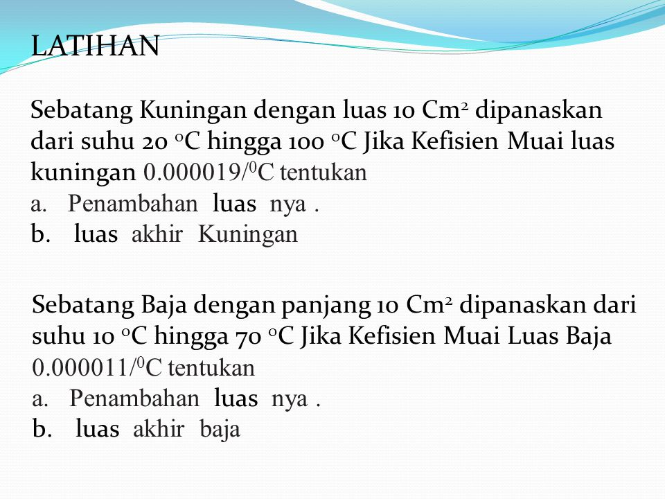 LATIHAN Sebatang Kuningan dengan luas 10 Cm 2 dipanaskan dari suhu 20 o C hingga 100 0 C Jika Kefisien Muai luas kuningan 0.000019/ 0 C tentukan a.Penambahan luas nya.