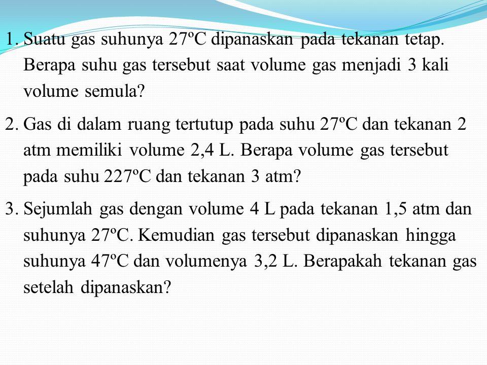1.Suatu gas suhunya 27ºC dipanaskan pada tekanan tetap. Berapa suhu gas tersebut saat volume gas menjadi 3 kali volume semula? 2.Gas di dalam ruang te