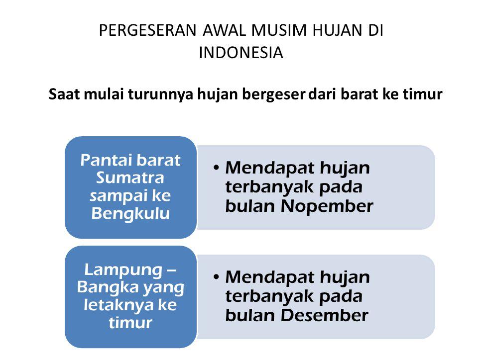 Mendapat hujan terbanyak pada bulan Nopember Pantai barat Sumatra sampai ke Bengkulu Mendapat hujan terbanyak pada bulan Desember Lampung – Bangka yang letaknya ke timur Saat mulai turunnya hujan bergeser dari barat ke timur PERGESERAN AWAL MUSIM HUJAN DI INDONESIA