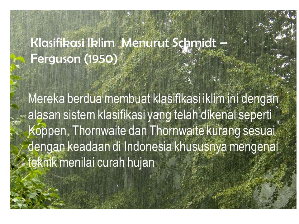 Klasifikasi Iklim Menurut Schmidt – Ferguson (1950) Mereka berdua membuat klasifikasi iklim ini dengan alasan sistem klasifikasi yang telah dikenal seperti Koppen, Thornwaite dan Thornwaite kurang sesuai dengan keadaan di Indonesia khususnya mengenai teknik menilai curah hujan.