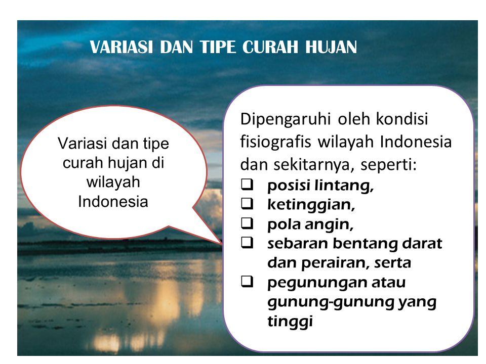 VARIASI DAN TIPE CURAH HUJAN Variasi dan tipe curah hujan di wilayah Indonesia Dipengaruhi oleh kondisi fisiografis wilayah Indonesia dan sekitarnya, seperti: posisi lintang, ketinggian, pola angin, sebaran bentang darat dan perairan, serta pegunungan atau gunung-gunung yang tinggi