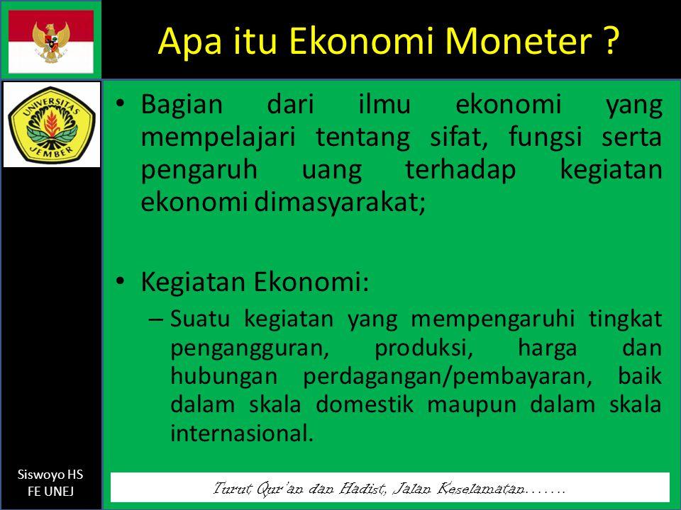 Turut Qur'an dan Hadist, Jalan Keselamatan……. Siswoyo HS FE UNEJ Apa itu Ekonomi Moneter ? Bagian dari ilmu ekonomi yang mempelajari tentang sifat, fu