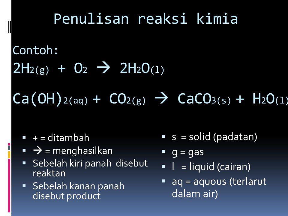 Penulisan reaksi kimia  + = ditambah   = menghasilkan  Sebelah kiri panah disebut reaktan  Sebelah kanan panah disebut product Contoh: 2H 2(g) +
