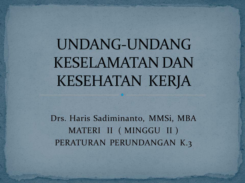 Drs. Haris Sadiminanto, MMSi, MBA MATERI II ( MINGGU II ) PERATURAN PERUNDANGAN K.3