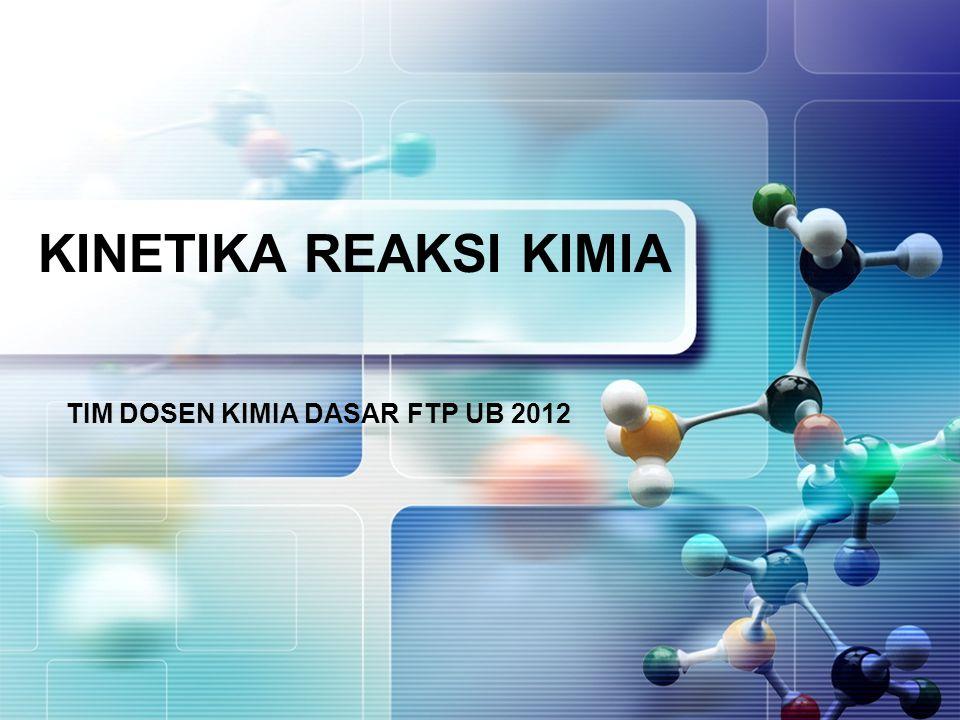 KINETIKA REAKSI KIMIA TIM DOSEN KIMIA DASAR FTP UB 2012