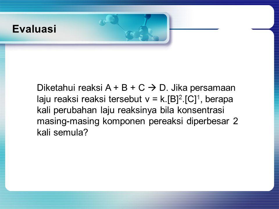 Evaluasi Diketahui reaksi A + B + C  D. Jika persamaan laju reaksi reaksi tersebut v = k.[B] 2.[C] 1, berapa kali perubahan laju reaksinya bila konse