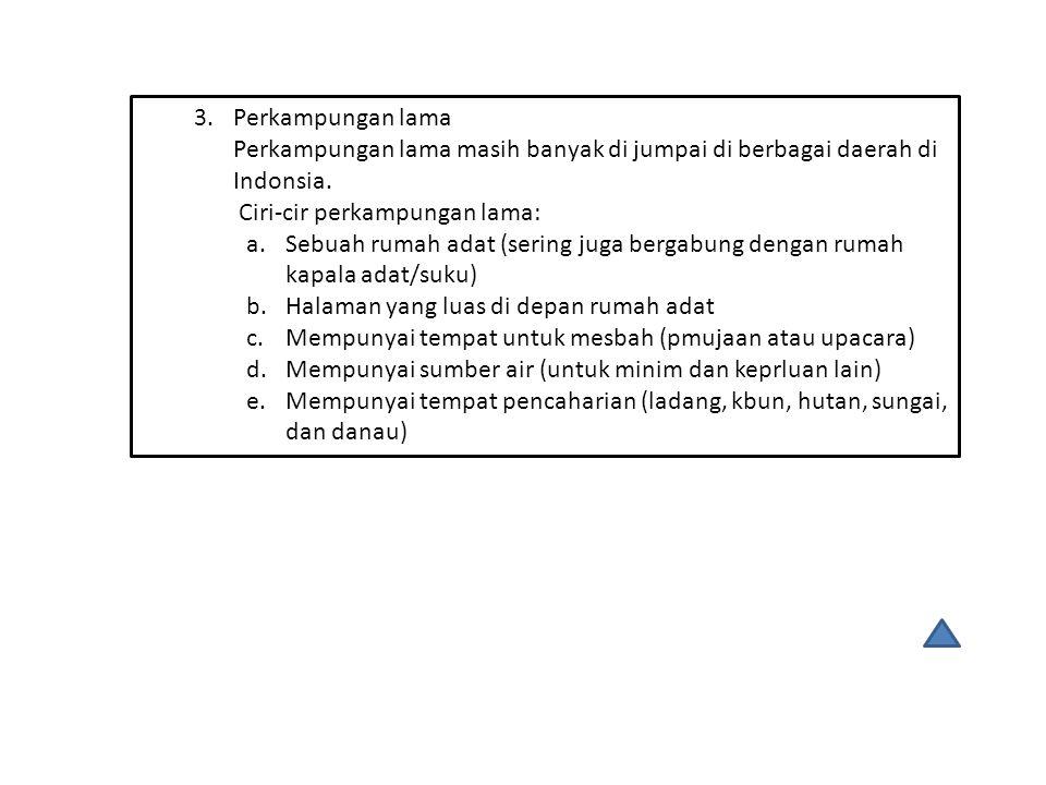 3.Perkampungan lama Perkampungan lama masih banyak di jumpai di berbagai daerah di Indonsia. Ciri-cir perkampungan lama: a.Sebuah rumah adat (sering j