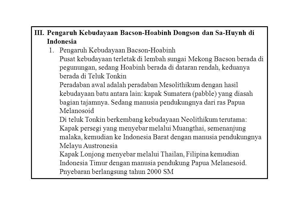 III.Pengaruh Kebudayaan Bacson-Hoabinh Dongson dan Sa-Huynh di Indonesia 1.Pengaruh Kebudayaan Bacson-Hoabinh Pusat kebudayaan terletak di lembah sung