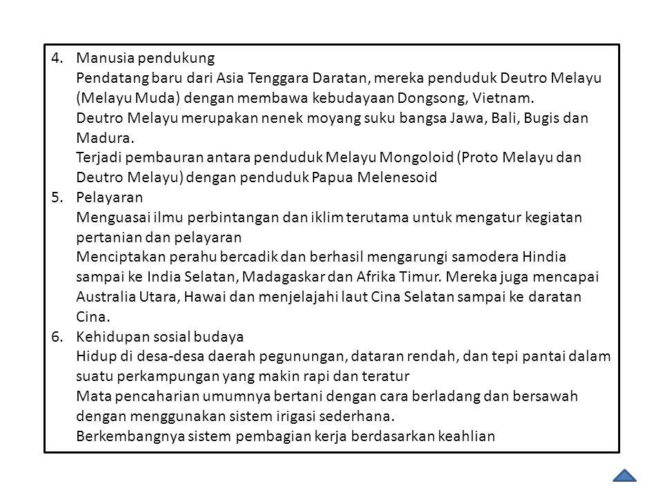 4.Manusia pendukung Pendatang baru dari Asia Tenggara Daratan, mereka penduduk Deutro Melayu (Melayu Muda) dengan membawa kebudayaan Dongsong, Vietnam