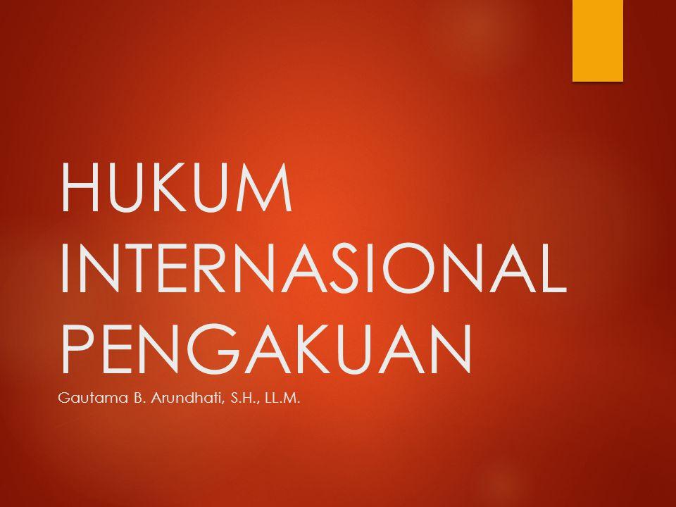 HUKUM INTERNASIONAL PENGAKUAN Gautama B. Arundhati, S.H., LL.M.