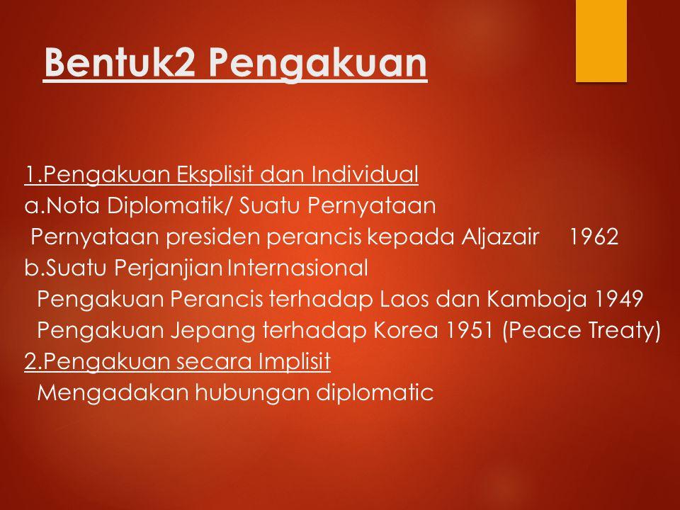 Bentuk2 Pengakuan 1.Pengakuan Eksplisit dan Individual a.Nota Diplomatik/ Suatu Pernyataan Pernyataan presiden perancis kepada Aljazair 1962 b.Suatu P