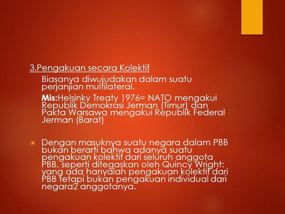 3.Pengakuan secara Kolektif Biasanya diwujudakan dalam suatu perjanjian multilateral. Mis: Helsinky Treaty 1976= NATO mengakui Republik Demokrasi Jerm