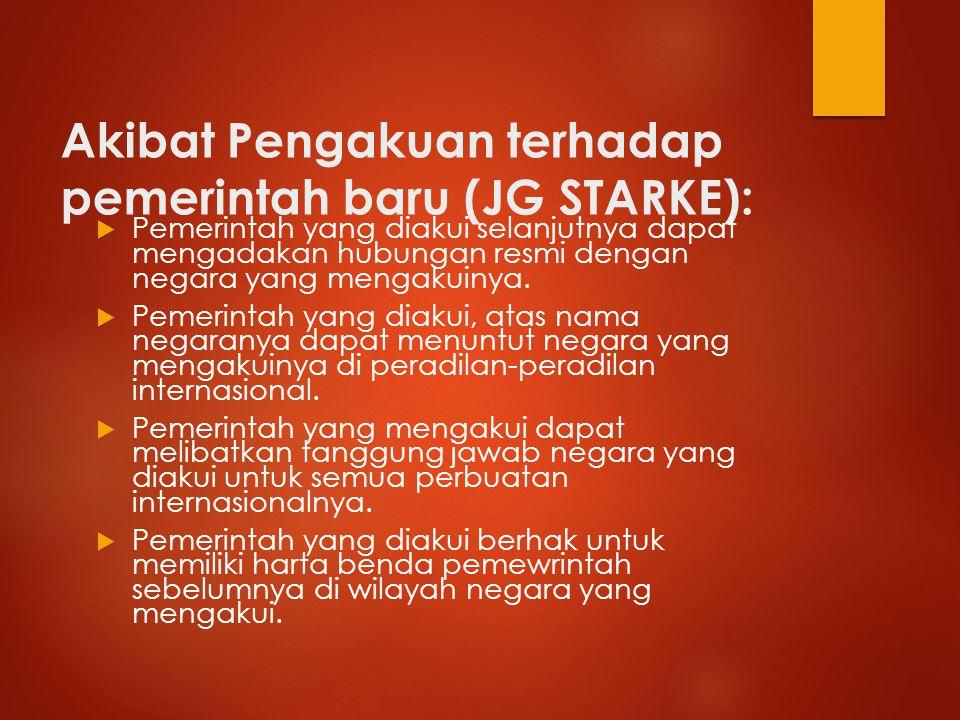 Akibat Pengakuan terhadap pemerintah baru (JG STARKE):  Pemerintah yang diakui selanjutnya dapat mengadakan hubungan resmi dengan negara yang mengaku