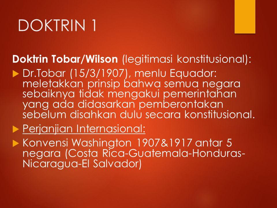 DOKTRIN 1 Doktrin Tobar/Wilson (legitimasi konstitusional):  Dr.Tobar (15/3/1907), menlu Equador: meletakkan prinsip bahwa semua negara sebaiknya tid