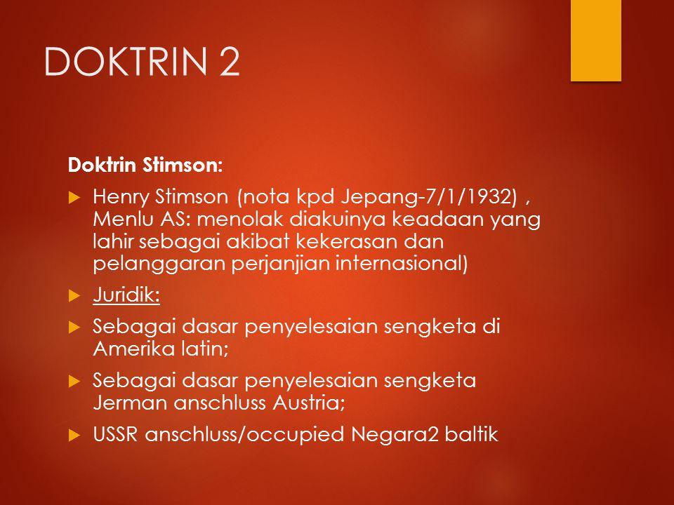 DOKTRIN 2 Doktrin Stimson:  Henry Stimson (nota kpd Jepang-7/1/1932), Menlu AS: menolak diakuinya keadaan yang lahir sebagai akibat kekerasan dan pel