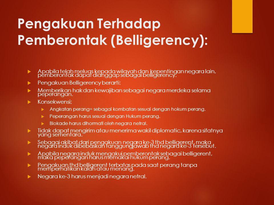 Pengakuan Terhadap Pemberontak (Belligerency):  Apabila telah meluas kepada wilayah dan kepentingan negara lain, pemberontak dapat dianggap sebagai b