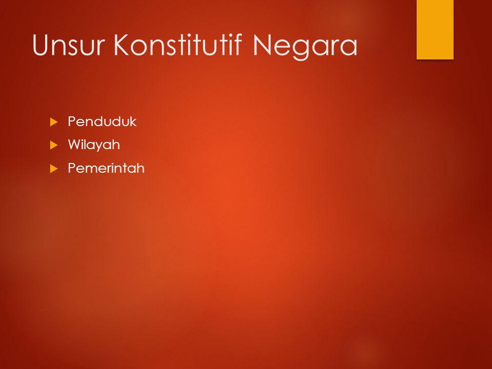 Unsur Konstitutif Negara  Penduduk  Wilayah  Pemerintah