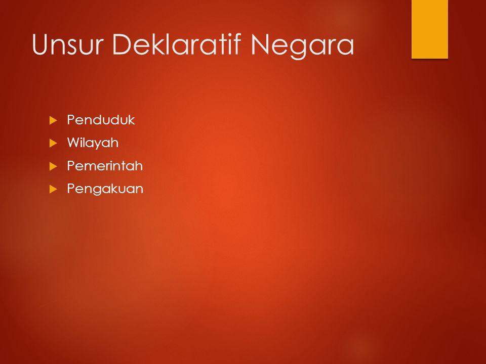 Unsur Deklaratif Negara  Penduduk  Wilayah  Pemerintah  Pengakuan