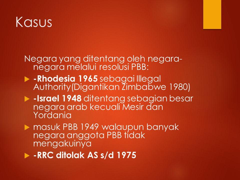 Kasus Negara yang ditentang oleh negara- negara melalui resolusi PBB:  -Rhodesia 1965 sebagai Illegal Authority(Digantikan Zimbabwe 1980)  -Israel 1