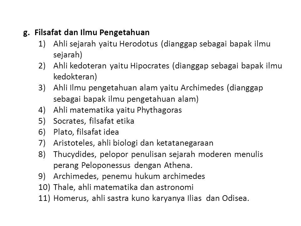 g.Filsafat dan Ilmu Pengetahuan 1)Ahli sejarah yaitu Herodotus (dianggap sebagai bapak ilmu sejarah) 2)Ahli kedoteran yaitu Hipocrates (dianggap sebagai bapak ilmu kedokteran) 3)Ahli Ilmu pengetahuan alam yaitu Archimedes (dianggap sebagai bapak ilmu pengetahuan alam) 4)Ahli matematika yaitu Phythagoras 5)Socrates, filsafat etika 6)Plato, filsafat idea 7)Aristoteles, ahli biologi dan ketatanegaraan 8)Thucydides, pelopor penulisan sejarah moderen menulis perang Peloponessus dengan Athena.
