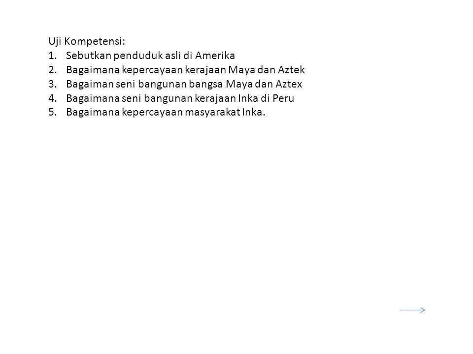 Uji Kompetensi: 1.Sebutkan penduduk asli di Amerika 2.Bagaimana kepercayaan kerajaan Maya dan Aztek 3.Bagaiman seni bangunan bangsa Maya dan Aztex 4.Bagaimana seni bangunan kerajaan Inka di Peru 5.Bagaimana kepercayaan masyarakat Inka.